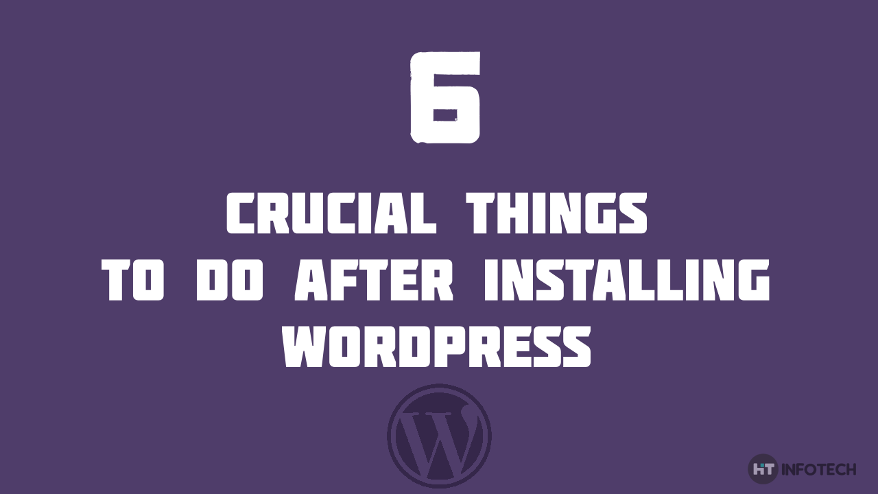 6 Crucial things to do after installing WordPress – you don't want to miss this one!